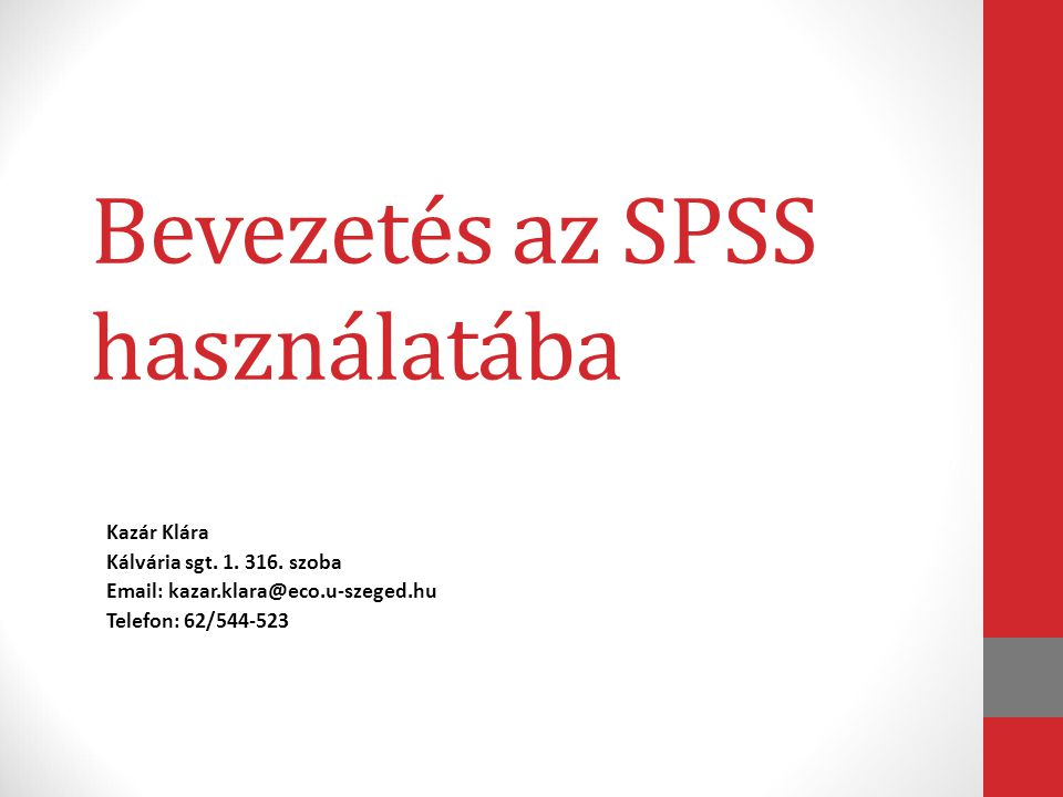 Bevezetés az SPSS használatába Kazár Klára Kálvária sgt. 1. 316. szoba Email: kazar.klara@eco.u-szeged.hu Telefon: 62/544-523