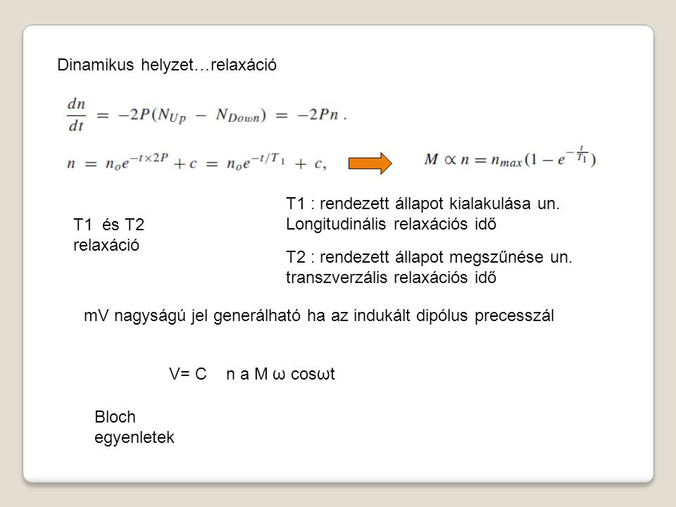 Dinamikus helyzet…relaxáció T1 és T2 relaxáció mV nagyságú jel generálható ha az indukált dipólus precesszál Bloch egyenletek T1 : rendezett állapot kialakulása un.