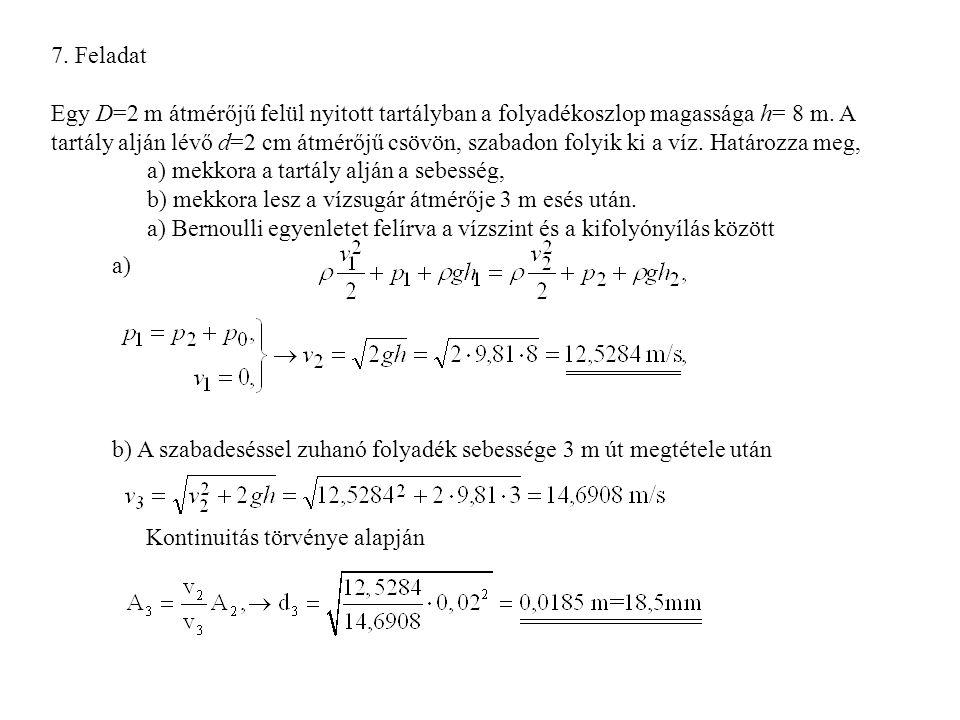7. Feladat Egy D=2 m átmérőjű felül nyitott tartályban a folyadékoszlop magassága h= 8 m. A tartály alján lévő d=2 cm átmérőjű csövön, szabadon folyik