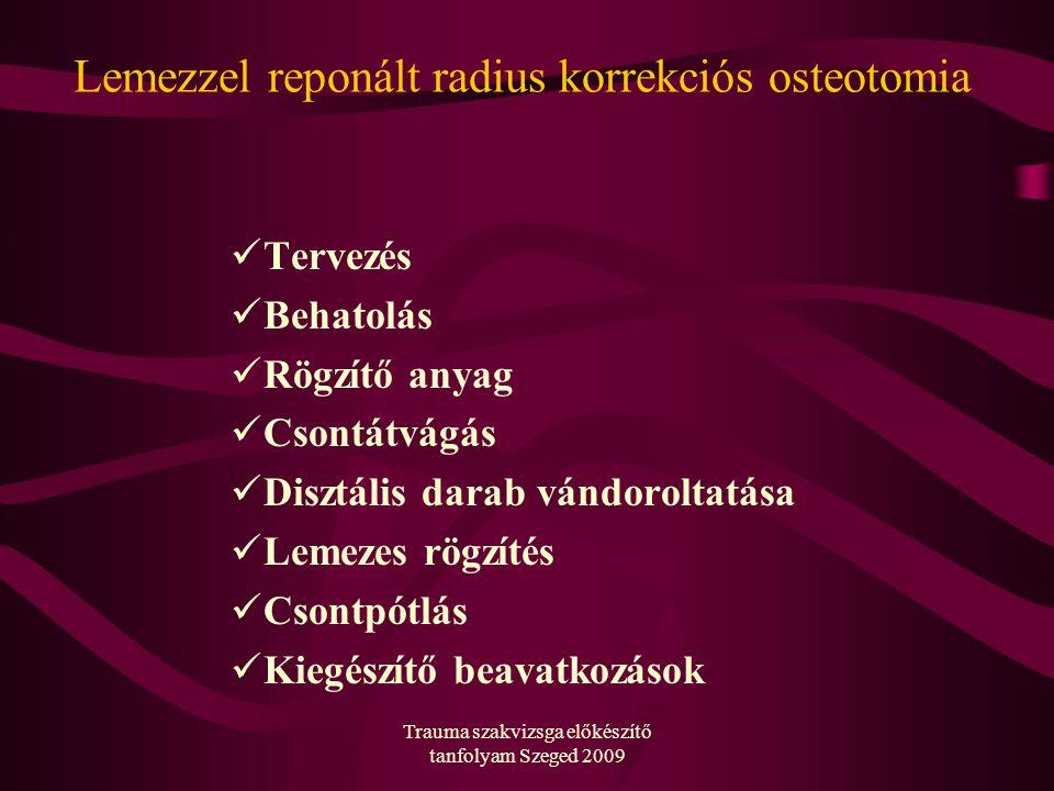 Trauma szakvizsga előkészítő tanfolyam Szeged 2009 Lemezzel reponált radius korrekciós osteotomia Tervezés Behatolás Rögzítő anyag Csontátvágás Disztális darab vándoroltatása Lemezes rögzítés Csontpótlás Kiegészítő beavatkozások