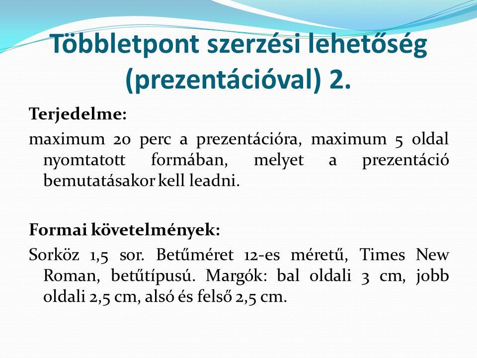 Többletpont szerzési lehetőség (prezentációval) 2. Terjedelme: maximum 20 perc a prezentációra, maximum 5 oldal nyomtatott formában, melyet a prezentá