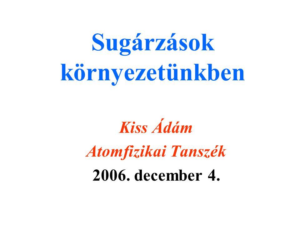 Sugárzások környezetünkben Kiss Ádám Atomfizikai Tanszék 2006. december 4.