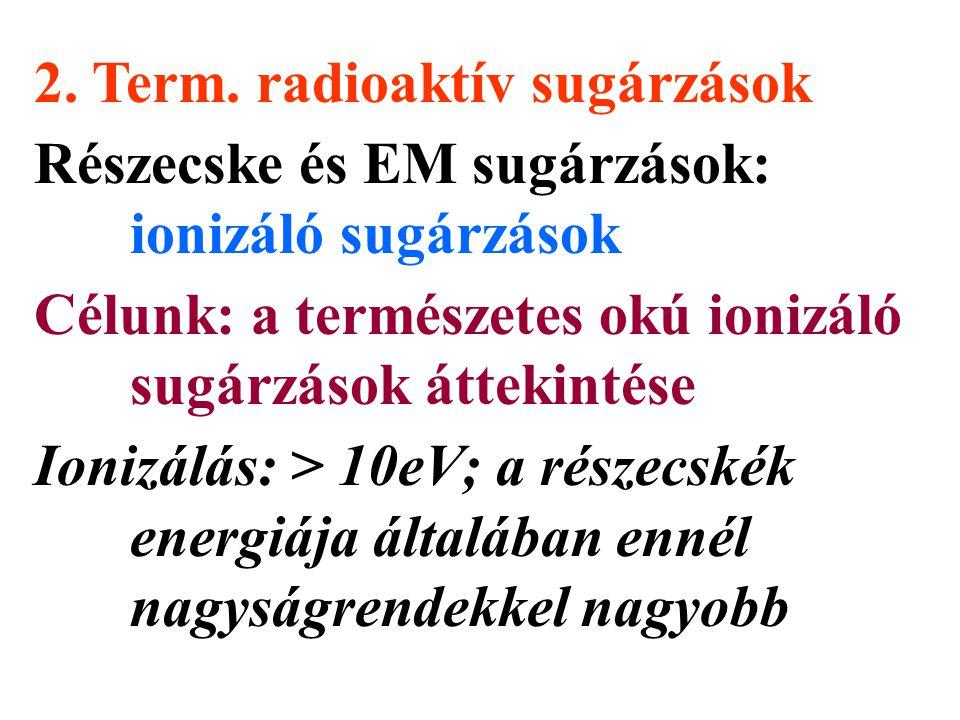 2. Term. radioaktív sugárzások Részecske és EM sugárzások: ionizáló sugárzások Célunk: a természetes okú ionizáló sugárzások áttekintése Ionizálás: >