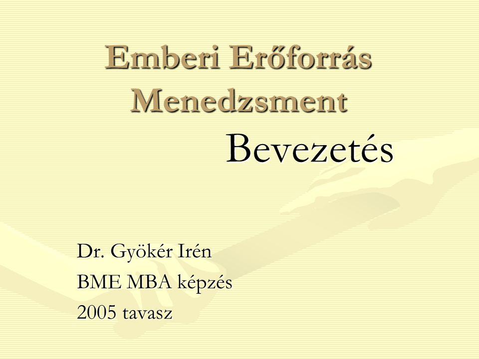 Emberi Erőforrás Menedzsment Bevezetés Dr. Gyökér Irén BME MBA képzés 2005 tavasz