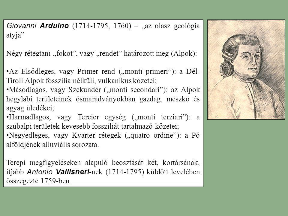 """Giovanni Arduino (1714-1795, 1760) – """"az olasz geológia atyja Négy rétegtani """"fokot , vagy """"rendet határozott meg (Alpok): Az Elsődleges, vagy Primer rend (""""monti primeri ): a Dél- Tiroli Alpok fosszilia nélküli, vulkanikus kőzetei; Másodlagos, vagy Szekunder (""""monti secondari ): az Alpok hegylábi területeinek ősmaradványokban gazdag, mészkő és agyag üledékei; Harmadlagos, vagy Tercier egység (""""monti terziari ): a szubalpi területek kevesebb fossziliát tartalmazó kőzetei; Negyedleges, vagy Kvarter rétegek (""""quatro ordine ): a Pó alföldjének alluviális sorozata."""