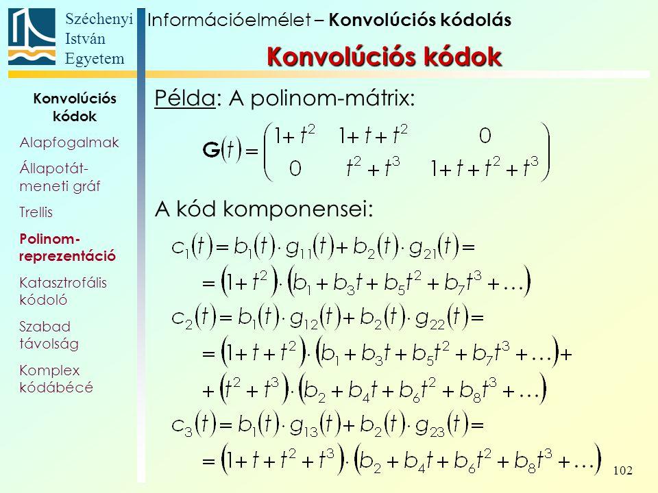 Széchenyi István Egyetem 102 Példa: A polinom-mátrix: A kód komponensei: Információelmélet – Konvolúciós kódolás Konvolúciós kódok Alapfogalmak Állapotát- meneti gráf Trellis Polinom- reprezentáció Katasztrofális kódoló Szabad távolság Komplex kódábécé Konvolúciós kódok