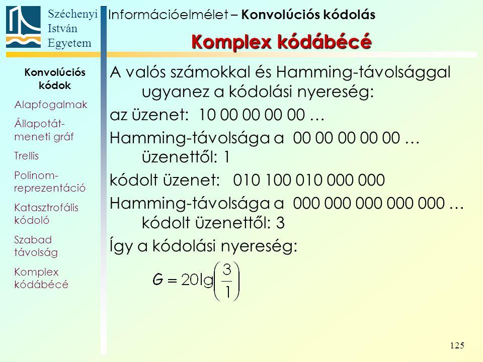Széchenyi István Egyetem 125 A valós számokkal és Hamming-távolsággal ugyanez a kódolási nyereség: az üzenet: 10 00 00 00 00 … Hamming-távolsága a 00 00 00 00 00 … üzenettől: 1 kódolt üzenet: 010 100 010 000 000 Hamming-távolsága a 000 000 000 000 000 … kódolt üzenettől: 3 Így a kódolási nyereség: Információelmélet – Konvolúciós kódolás Konvolúciós kódok Alapfogalmak Állapotát- meneti gráf Trellis Polinom- reprezentáció Katasztrofális kódoló Szabad távolság Komplex kódábécé