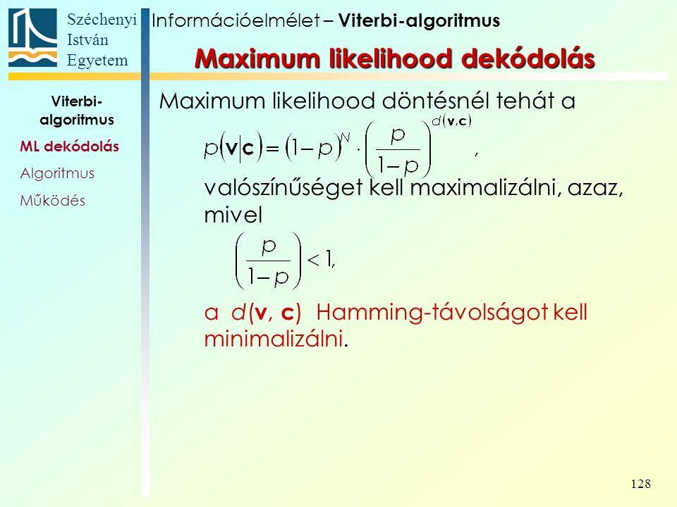 Széchenyi István Egyetem 128 Maximum likelihood döntésnél tehát a valószínűséget kell maximalizálni, azaz, mivel a d( v, c ) Hamming-távolságot kell minimalizálni.