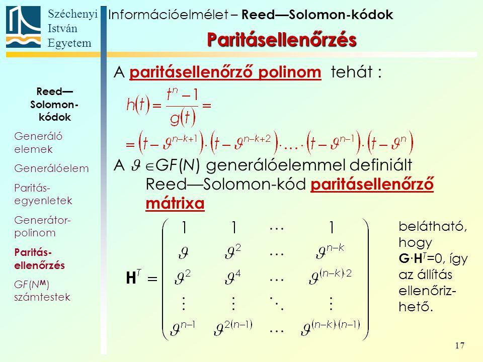 Széchenyi István Egyetem 17 A paritásellenőrző polinom tehát : A  GF(N) generálóelemmel definiált Reed—Solomon-kód paritásellenőrző mátrixa belátható, hogy G ∙ H T =0, így az állítás ellenőriz- hető.