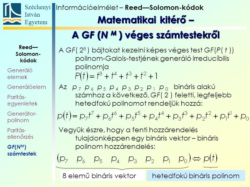 Széchenyi István Egyetem 24 A GF( 2 8 ) bájtokat kezelni képes véges test GF(P( t )) polinom-Galois-testjének generáló irreducíbilis polinomja Az p 7 p 6 p 5 p 4 p 3 p 2 p 1 p 0 bináris alakú számhoz a következő, GF( 2 ) feletti, legfeljebb hetedfokú polinomot rendeljük hozzá: Vegyük észre, hogy a fenti hozzárendelés tulajdonképpen egy bináris vektor – bináris polinom hozzárendelés: 8 elemű bináris vektorhetedfokú bináris polinom Információelmélet – Reed—Solomon-kódok Reed— Solomon- kódok Generáló elemek Generálóelem Paritás- egyenletek Generátor- polinom Paritás- ellenőrzés GF ( N M ) számtestek Matematikai kitérő – A GF ( N M ) véges számtestekről