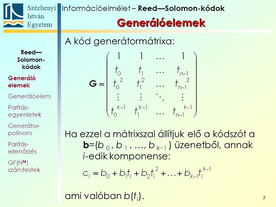 Széchenyi István Egyetem 3 Generálóelemek A kód generátormátrixa: Ha ezzel a mátrixszal állítjuk elő a kódszót a b =(b 0, b 1, …, b k−1 ) üzenetből, a