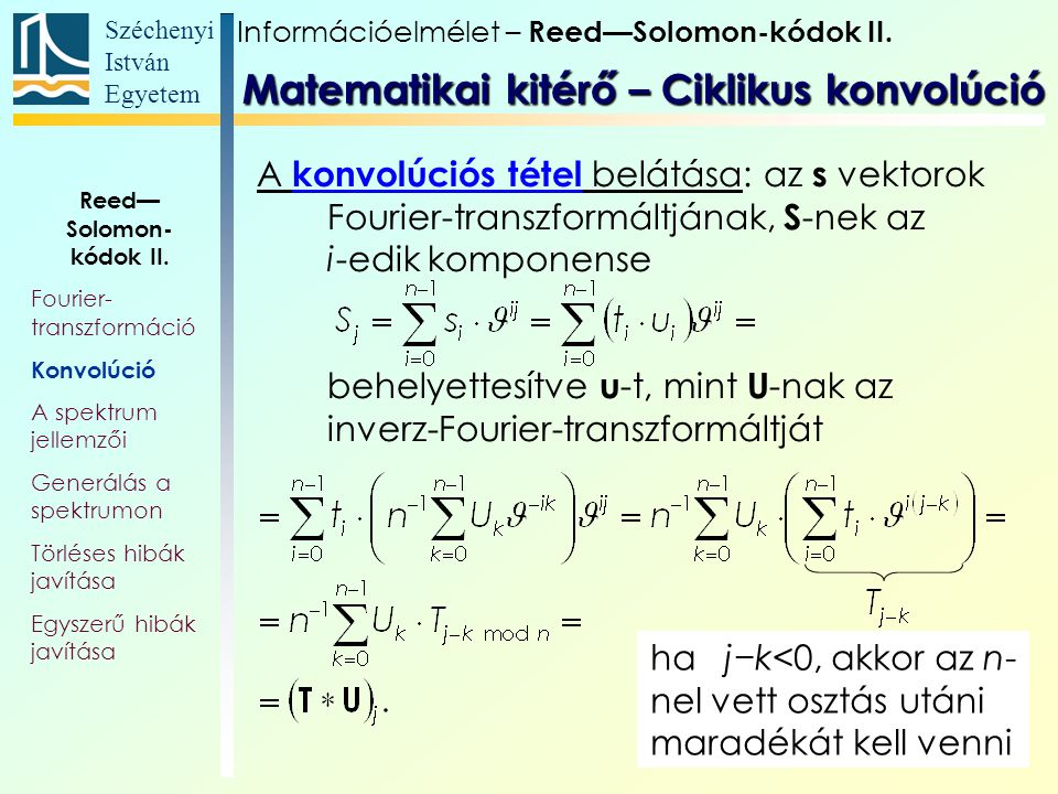 Széchenyi István Egyetem 30 A konvolúciós tétel belátása: az s vektorok Fourier-transzformáltjának, S -nek az i-edik komponense behelyettesítve u -t, mint U -nak az inverz-Fourier-transzformáltját ha j−k<0, akkor az n- nel vett osztás utáni maradékát kell venni Információelmélet – Reed—Solomon-kódok II.