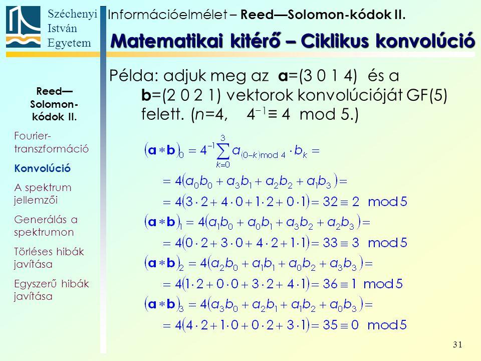 Széchenyi István Egyetem 31 Példa: adjuk meg az a =(3 0 1 4) és a b =(2 0 2 1) vektorok konvolúcióját GF(5) felett. (n=4, 4 −1 ≡ 4 mod 5.) Matematikai