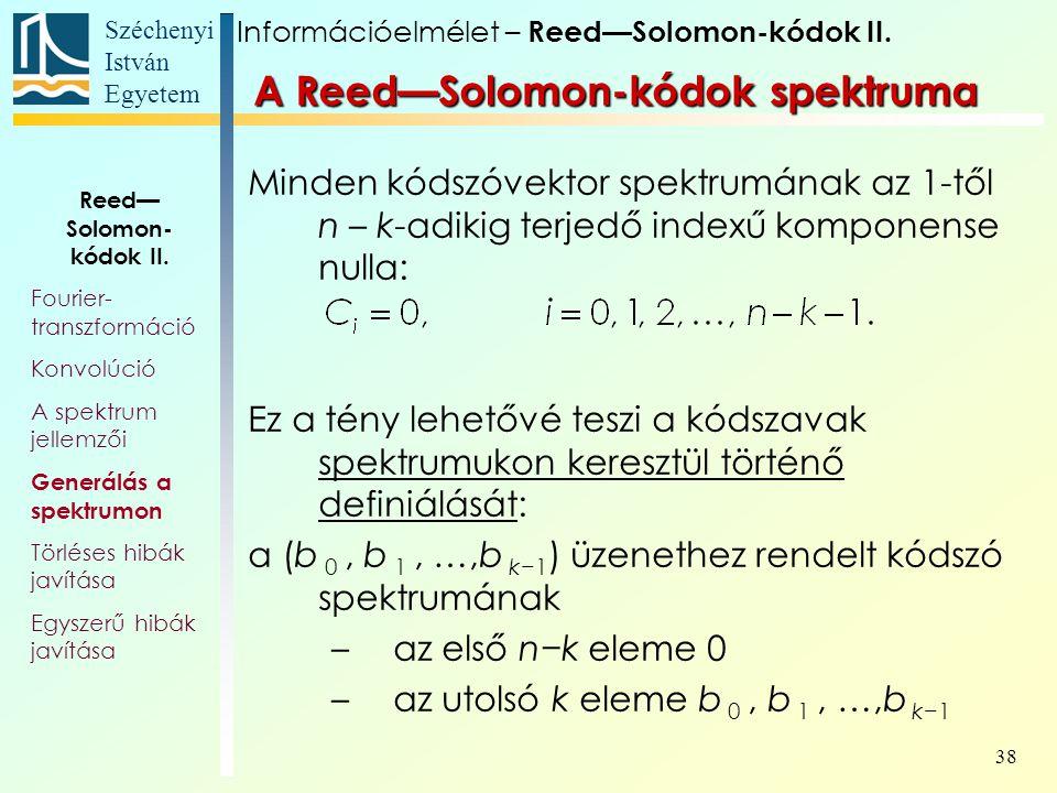 Széchenyi István Egyetem 38 A Reed—Solomon-kódok spektruma Minden kódszóvektor spektrumának az 1-től n – k-adikig terjedő indexű komponense nulla: Ez a tény lehetővé teszi a kódszavak spektrumukon keresztül történő definiálását: a (b 0, b 1, …,b k−1 ) üzenethez rendelt kódszó spektrumának –az első n−k eleme 0 –az utolsó k eleme b 0, b 1, …,b k−1 Információelmélet – Reed—Solomon-kódok II.
