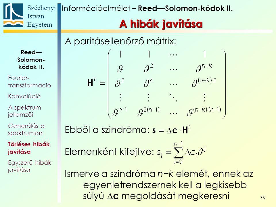 Széchenyi István Egyetem 39 A hibák javítása A paritásellenőrző mátrix: Ebből a szindróma: Elemenként kifejtve: Ismerve a szindróma n−k elemét, ennek