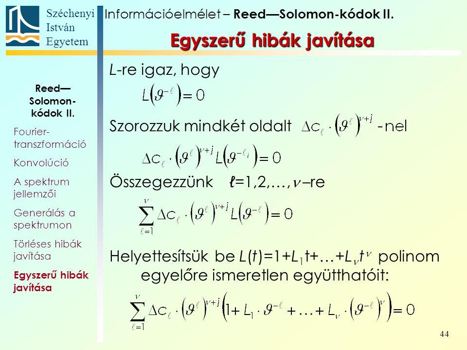 Széchenyi István Egyetem 44 Egyszerű hibák javítása L-re igaz, hogy Szorozzuk mindkét oldalt Összegezzünk ℓ=1,2,…,  –re Helyettesítsük be L(t)=1+L 1 t+…+L  t polinom egyelőre ismeretlen együtthatóit: Információelmélet – Reed—Solomon-kódok II.