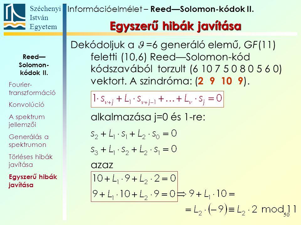 Széchenyi István Egyetem 50 Egyszerű hibák javítása Dekódoljuk a =6 generáló elemű, GF(11) feletti (10,6) Reed—Solomon-kód kódszavából torzult (6 10 7 5 0 8 0 5 6 0) vektort.