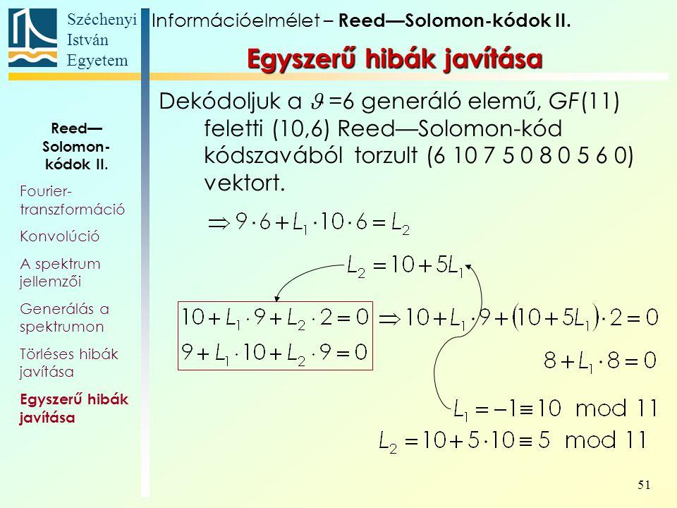 Széchenyi István Egyetem 51 Egyszerű hibák javítása Dekódoljuk a =6 generáló elemű, GF(11) feletti (10,6) Reed—Solomon-kód kódszavából torzult (6 10 7 5 0 8 0 5 6 0) vektort.