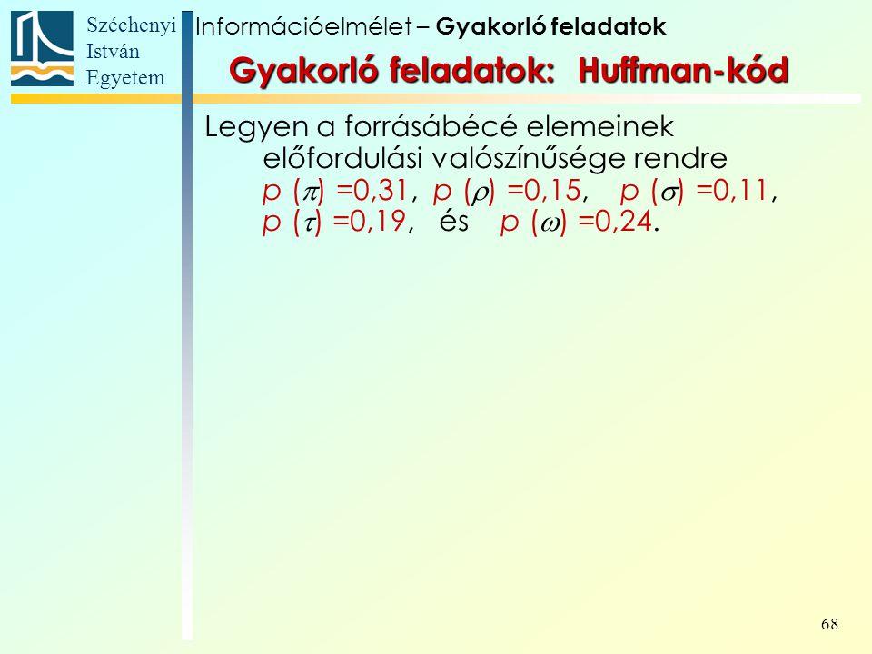 Széchenyi István Egyetem 68 Gyakorló feladatok: Huffman-kód Legyen a forrásábécé elemeinek előfordulási valószínűsége rendre p (  ) =0,31, p (  ) =0,15, p (  ) =0,11, p (  ) =0,19, és p (  ) =0,24.