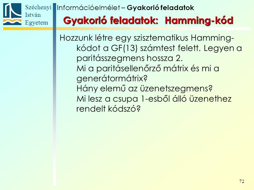 Széchenyi István Egyetem 72 Gyakorló feladatok: Hamming-kód Hozzunk létre egy szisztematikus Hamming- kódot a GF(13) számtest felett. Legyen a paritás