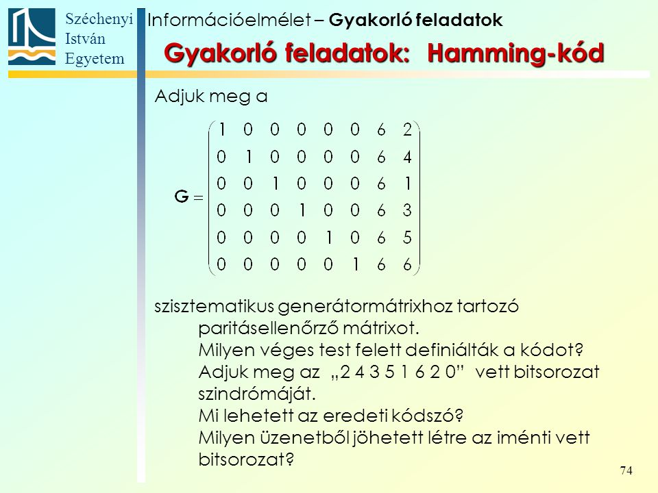 Széchenyi István Egyetem 74 Gyakorló feladatok: Hamming-kód Adjuk meg a szisztematikus generátormátrixhoz tartozó paritásellenőrző mátrixot.
