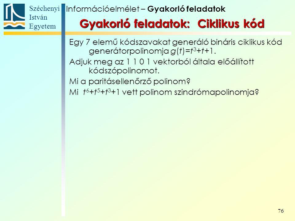 Széchenyi István Egyetem 76 Gyakorló feladatok: Ciklikus kód Egy 7 elemű kódszavakat generáló bináris ciklikus kód generátorpolinomja g(t)=t 3 +t+1. A