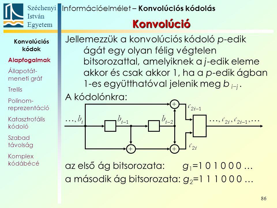 Széchenyi István Egyetem 86 Konvolúció Jellemezzük a konvolúciós kódoló p-edik ágát egy olyan félig végtelen bitsorozattal, amelyiknek a j-edik eleme akkor és csak akkor 1, ha a p-edik ágban 1-es együtthatóval jelenik meg b i−j.