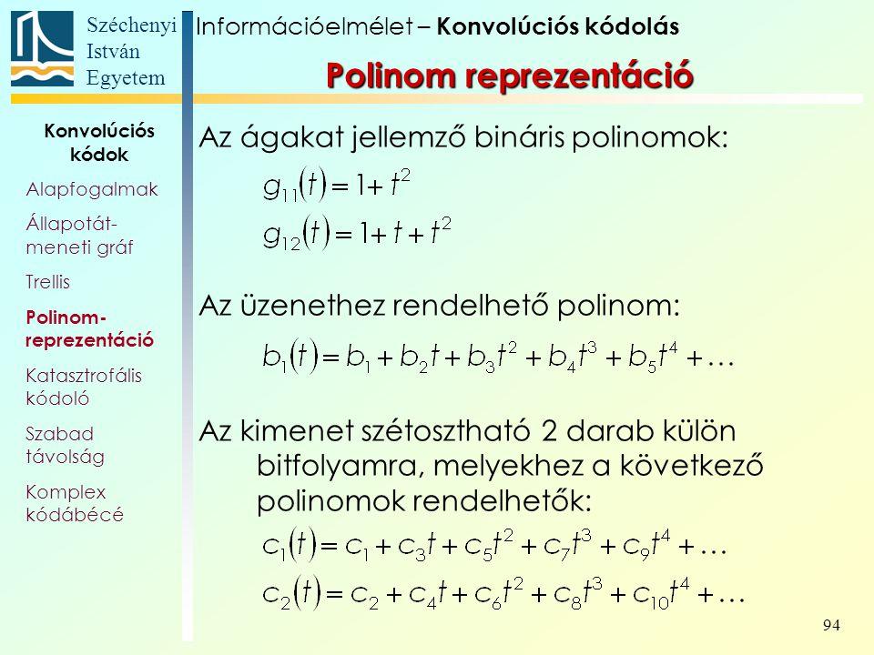 Széchenyi István Egyetem 94 Polinom reprezentáció Az ágakat jellemző bináris polinomok: Az üzenethez rendelhető polinom: Az kimenet szétosztható 2 darab külön bitfolyamra, melyekhez a következő polinomok rendelhetők: Információelmélet – Konvolúciós kódolás Konvolúciós kódok Alapfogalmak Állapotát- meneti gráf Trellis Polinom- reprezentáció Katasztrofális kódoló Szabad távolság Komplex kódábécé
