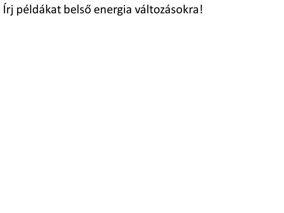 Írj példákat belső energia változásokra.