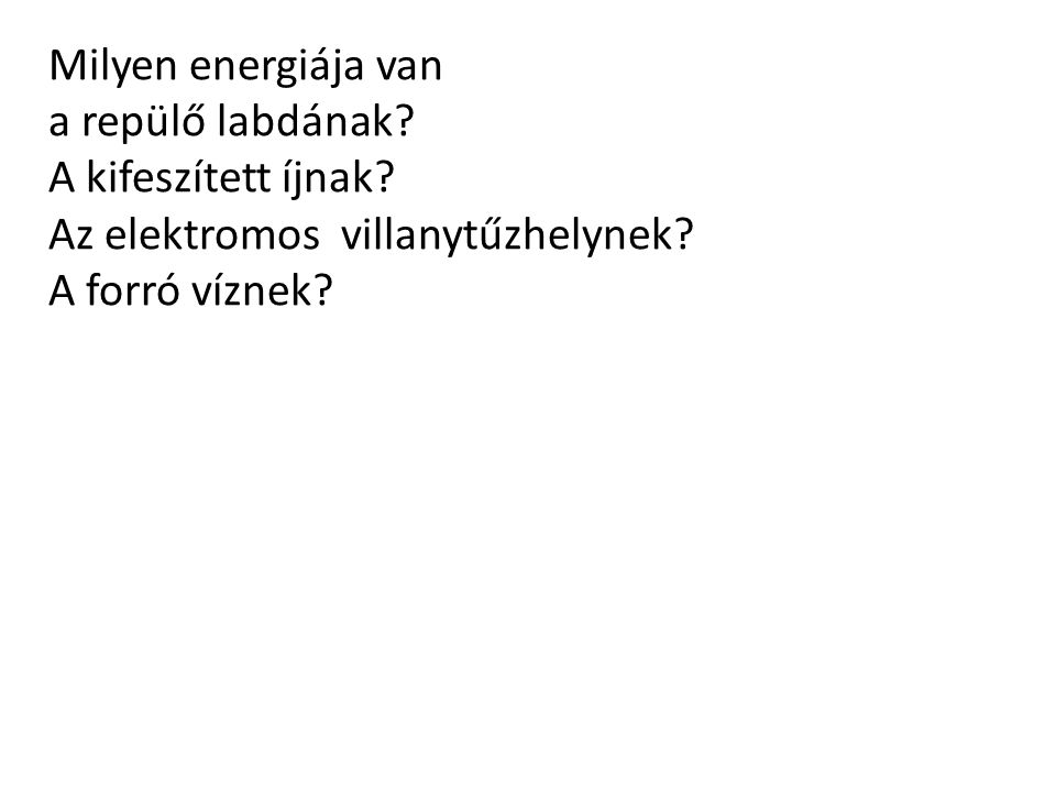 Milyen energiája van : A repülő labdának?mozgási energia A kifeszített íjnak?rugalmas energia Az elektromos villanytűzhelynek?elektromos energia v.
