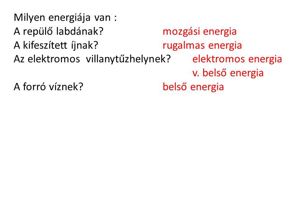 Milyen energiája van : A repülő labdának mozgási energia A kifeszített íjnak rugalmas energia Az elektromos villanytűzhelynek elektromos energia v.
