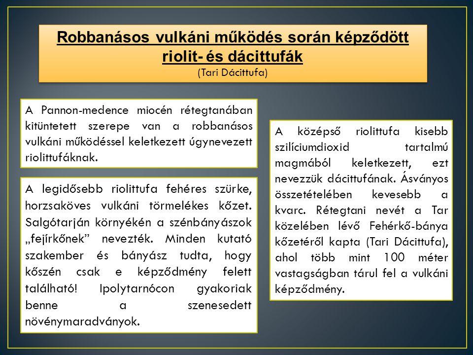 Robbanásos vulkáni működés során képződött riolit- és dácittufák (Tari Dácittufa) Robbanásos vulkáni működés során képződött riolit- és dácittufák (Ta