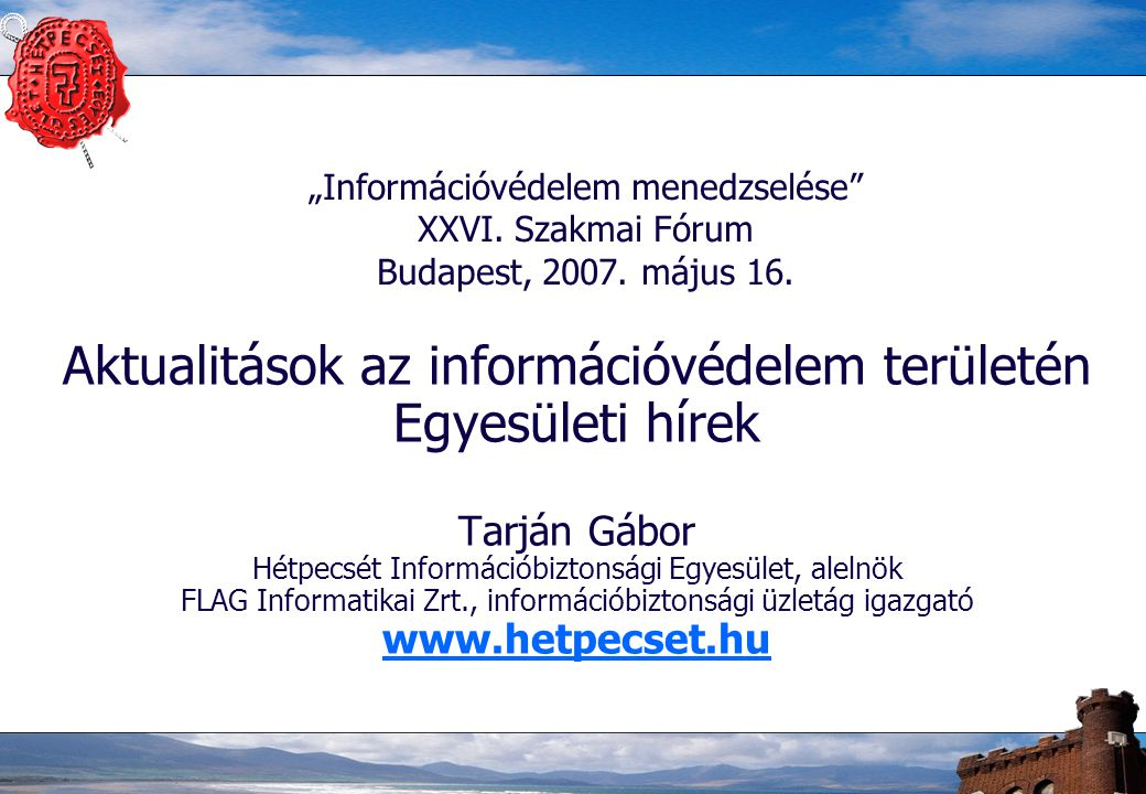 """""""Információvédelem menedzselése"""" XXVI. Szakmai Fórum Budapest, 2007. május 16. Aktualitások az információvédelem területén Egyesületi hírek Tarján Gáb"""