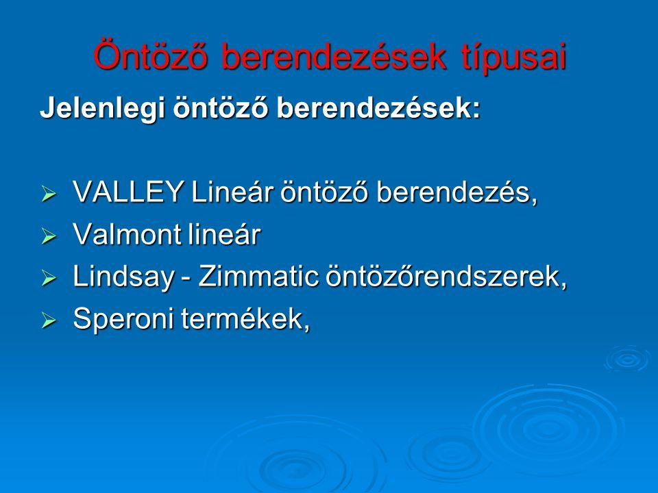 Öntöző berendezések típusai Jelenlegi öntöző berendezések:  VALLEY Lineár öntöző berendezés,  Valmont lineár  Lindsay - Zimmatic öntözőrendszerek,  Speroni termékek,