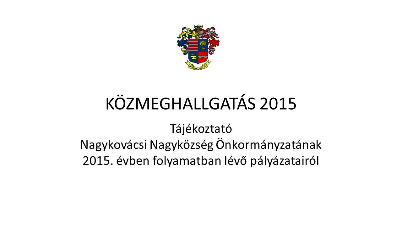 KÖZMEGHALLGATÁS 2015 Tájékoztató Nagykovácsi Nagyközség Önkormányzatának 2015. évben folyamatban lévő pályázatairól