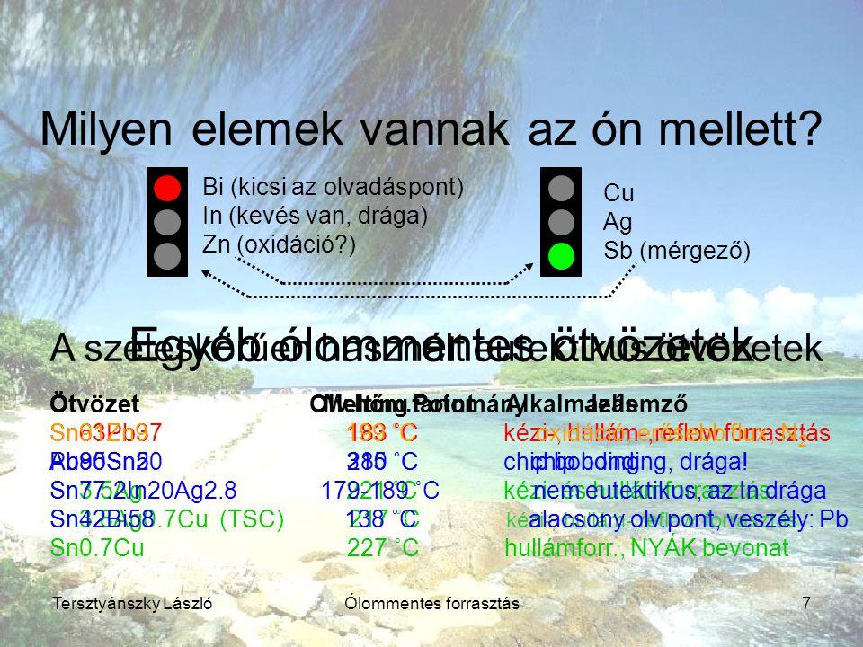Tersztyánszky LászlóÓlommentes forrasztás7 Milyen elemek vannak az ón mellett? Bi (kicsi az olvadáspont) In (kevés van, drága) Zn (oxidáció?) Cu Ag Sb