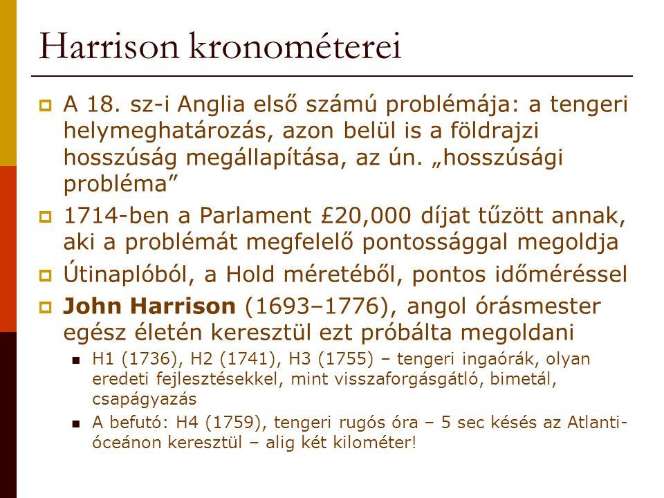 Harrison kronométerei  A 18. sz-i Anglia első számú problémája: a tengeri helymeghatározás, azon belül is a földrajzi hosszúság megállapítása, az ún.