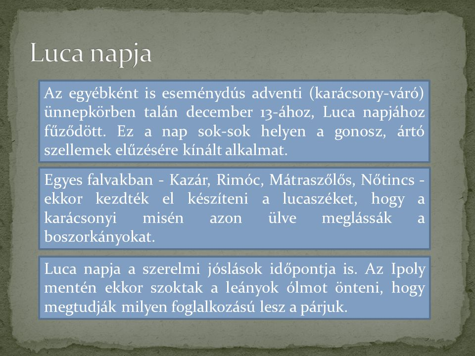 Az egyébként is eseménydús adventi (karácsony-váró) ünnepkörben talán december 13-ához, Luca napjához fűződött. Ez a nap sok-sok helyen a gonosz, ártó