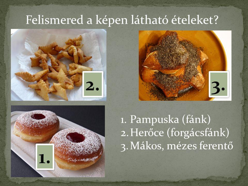 Felismered a képen látható ételeket? 1.Pampuska (fánk) 2.Herőce (forgácsfánk) 3.Mákos, mézes ferentő