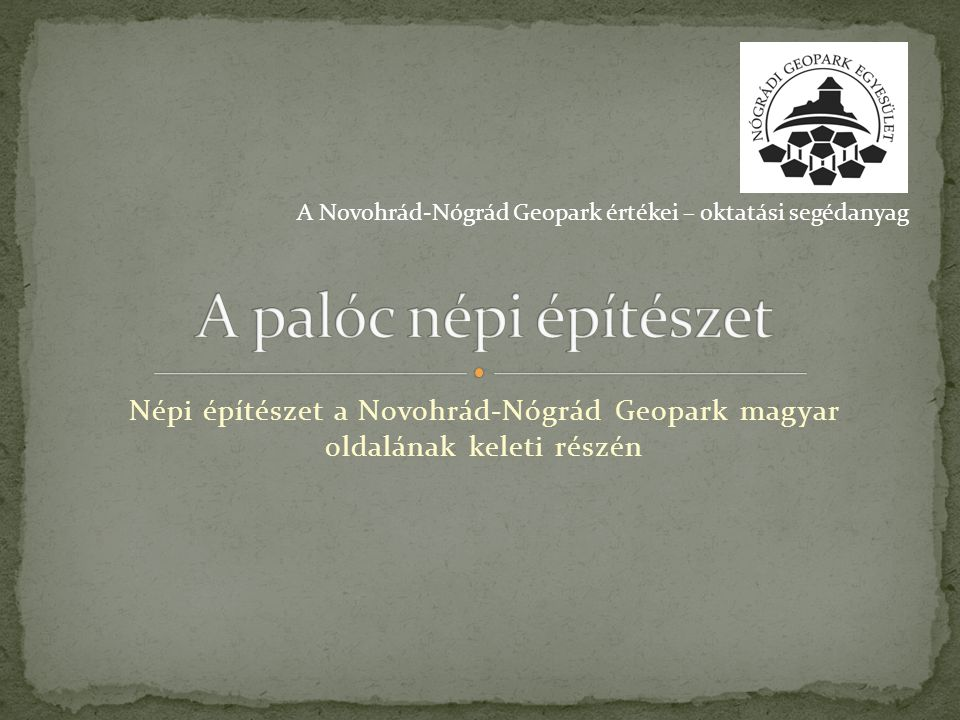 Népi építészet a Novohrád-Nógrád Geopark magyar oldalának keleti részén A Novohrád-Nógrád Geopark értékei – oktatási segédanyag