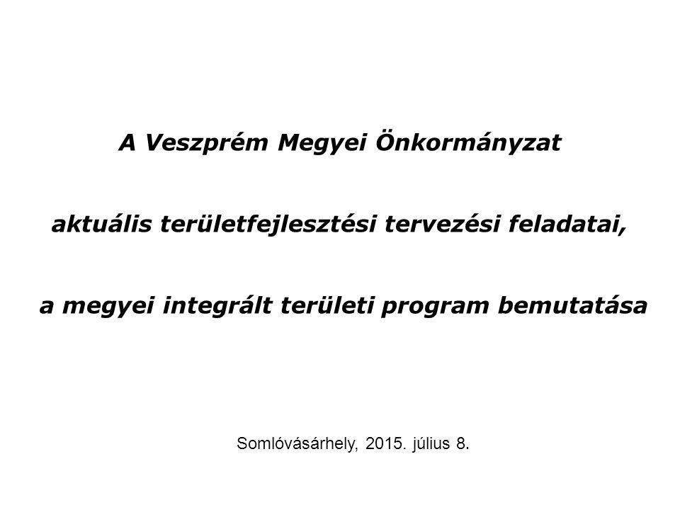 A Veszprém Megyei Önkormányzat aktuális területfejlesztési tervezési feladatai, a megyei integrált területi program bemutatása Somlóvásárhely, 2015. j