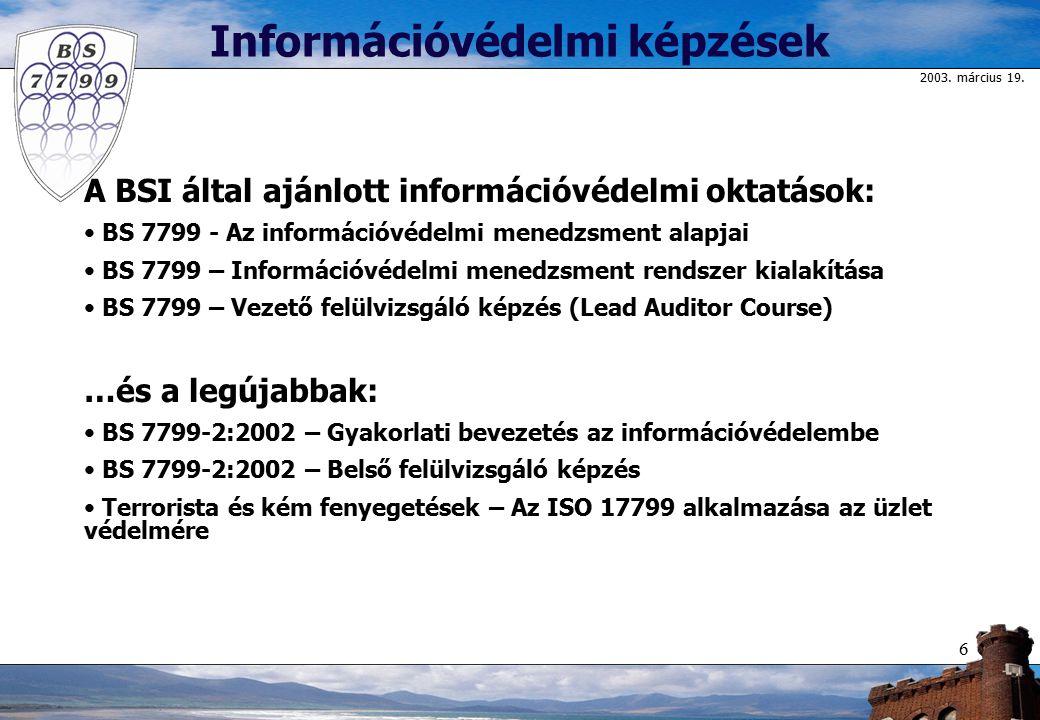 2003. március 19. 6 A BSI által ajánlott információvédelmi oktatások: BS 7799 - Az információvédelmi menedzsment alapjai BS 7799 – Információvédelmi m