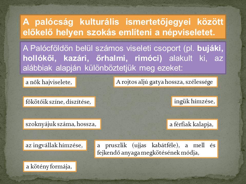 A palócság kulturális ismertetőjegyei között előkelő helyen szokás említeni a népviseletet. A Palócföldön belül számos viseleti csoport (pl. bujáki, h