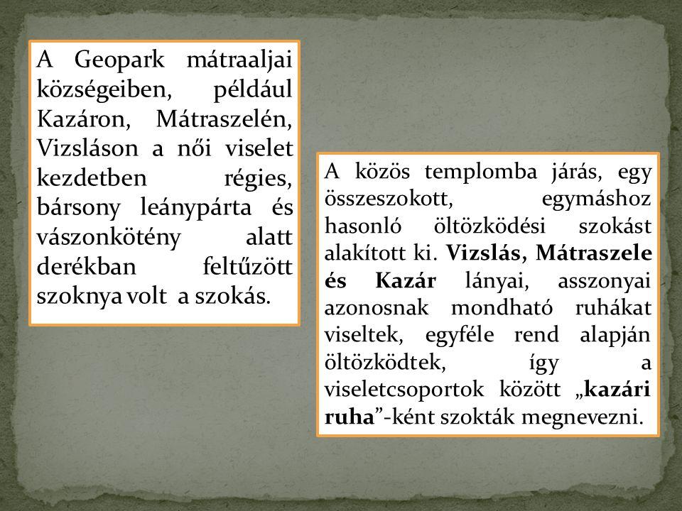 A Geopark mátraaljai községeiben, például Kazáron, Mátraszelén, Vizsláson a női viselet kezdetben régies, bársony leánypárta és vászonkötény alatt der