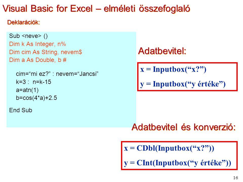 16 Deklarációk: Sub () Dim k As Integer, n% Dim cim As String, nevem$ Dim a As Double, b # cim= mi ez : nevem= Jancsi k=3 : n=k-15 a=atn(1) b=cos(4*a)+2.5 End Sub Adatbevitel: x = Inputbox( x ) y = Inputbox( y értéke ) Adatbevitel és konverzió: x = CDbl(Inputbox( x )) y = CInt(Inputbox( y értéke )) Visual Basic for Excel – elméleti összefoglaló