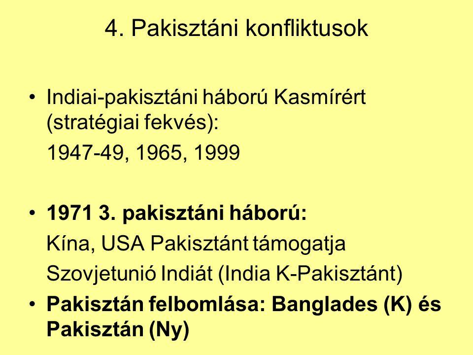4. Pakisztáni konfliktusok Indiai-pakisztáni háború Kasmírért (stratégiai fekvés): 1947-49, 1965, 1999 1971 3. pakisztáni háború: Kína, USA Pakisztánt
