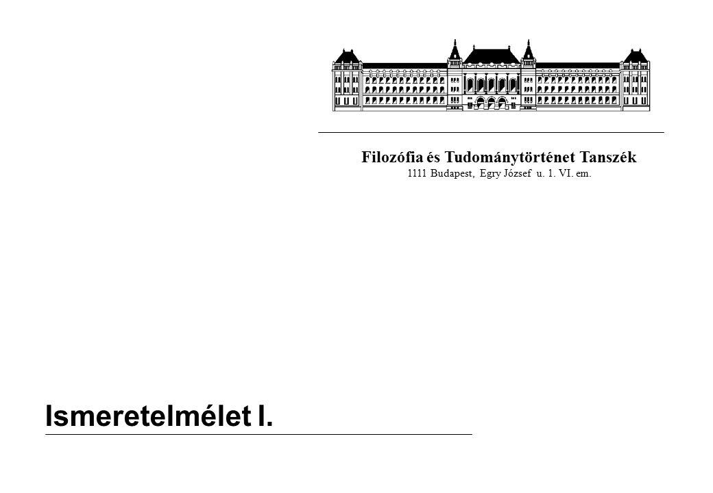 Filozófia és Tudománytörténet Tanszék 1111 Budapest, Egry József u. 1. VI. em. Ismeretelmélet I.