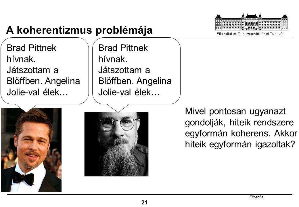 Filozófia 21 A koherentizmus problémája Brad Pittnek hívnak. Játszottam a Blöffben. Angelina Jolie-val élek… Mivel pontosan ugyanazt gondolják, hiteik