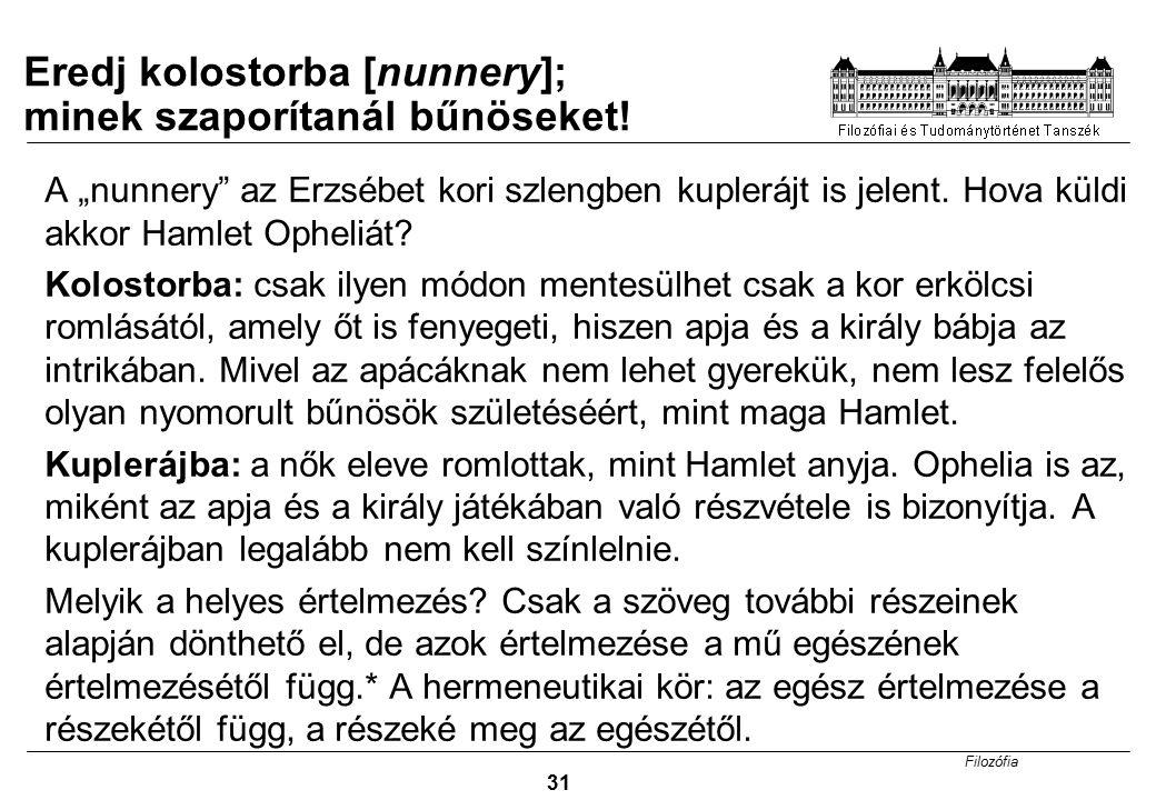 """Filozófia 31 A """"nunnery"""" az Erzsébet kori szlengben kuplerájt is jelent. Hova küldi akkor Hamlet Opheliát? Kolostorba: csak ilyen módon mentesülhet cs"""