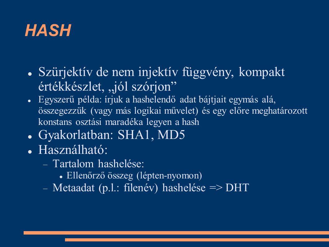 """HASH Szürjektív de nem injektív függvény, kompakt értékkészlet, """"jól szórjon Egyszerű példa: írjuk a hashelendő adat bájtjait egymás alá, összegezzük (vagy más logikai művelet) és egy előre meghatározott konstans osztási maradéka legyen a hash Gyakorlatban: SHA1, MD5 Használható:  Tartalom hashelése: Ellenőrző összeg (lépten-nyomon)  Metaadat (p.l.: filenév) hashelése => DHT"""